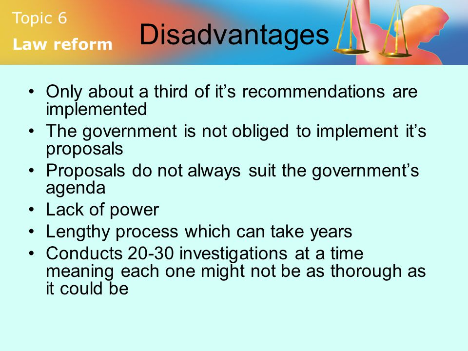 Disadvantages Only about a third of it's recommendations are implemented. The government is not obliged to implement it's proposals.