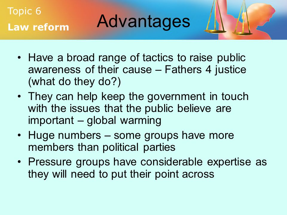 Advantages Have a broad range of tactics to raise public awareness of their cause – Fathers 4 justice (what do they do )