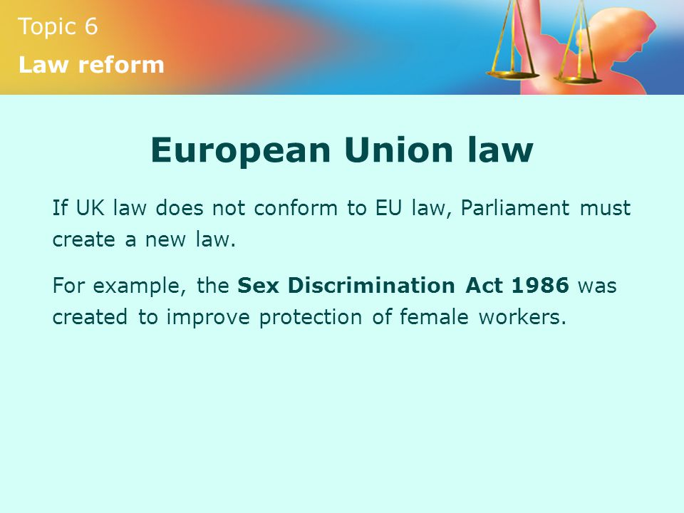 European Union law If UK law does not conform to EU law, Parliament must create a new law.