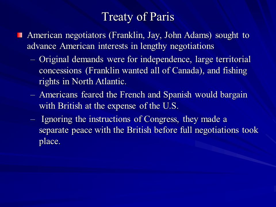 Treaty of Paris American negotiators (Franklin, Jay, John Adams) sought to advance American interests in lengthy negotiations.