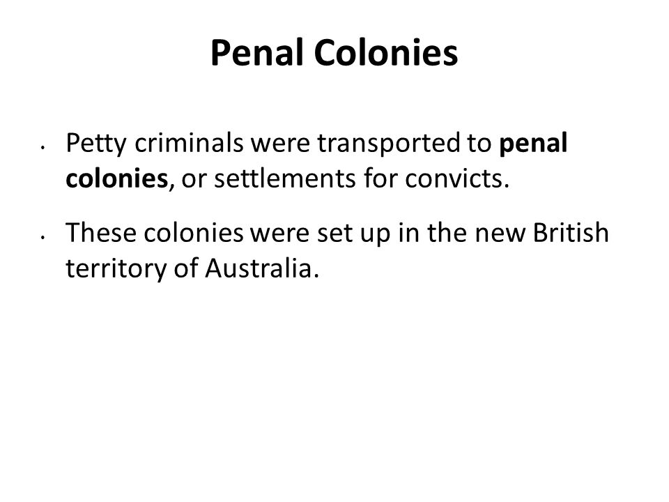 Penal Colonies Petty criminals were transported to penal colonies, or settlements for convicts.