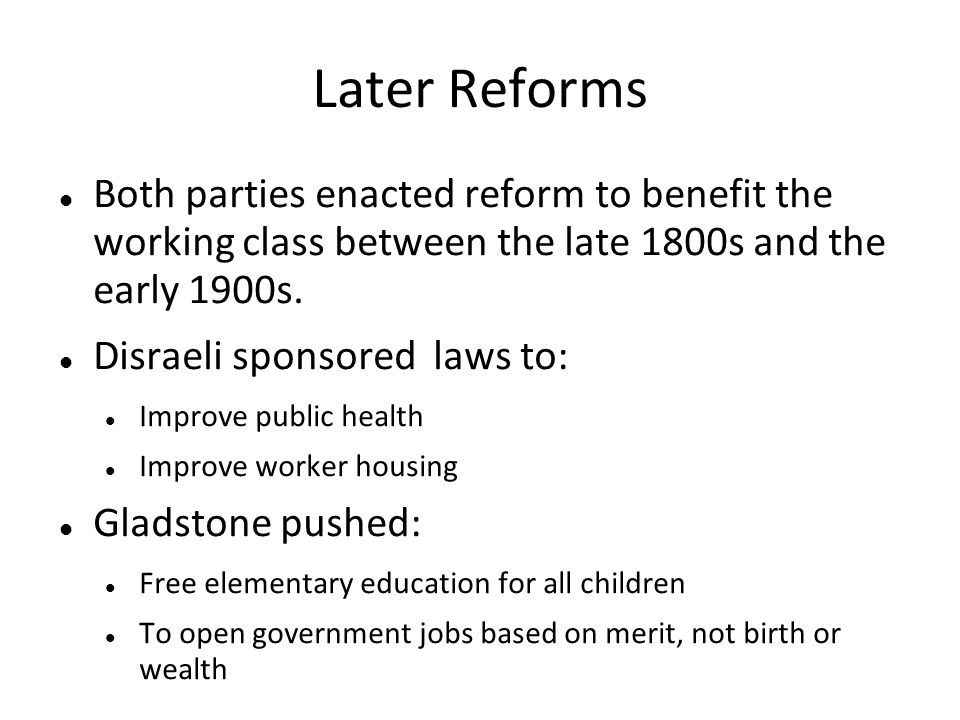 Later Reforms Both parties enacted reform to benefit the working class between the late 1800s and the early 1900s.