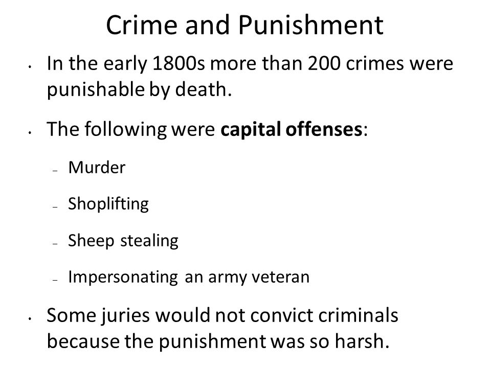Crime and Punishment In the early 1800s more than 200 crimes were punishable by death. The following were capital offenses: