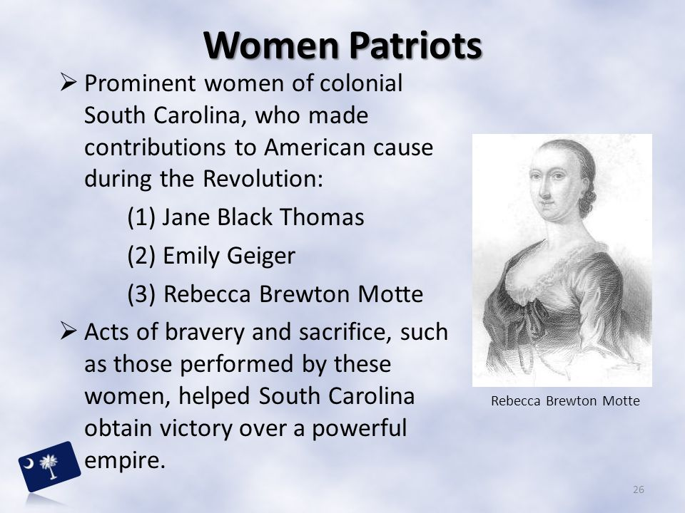 Women Patriots Prominent women of colonial South Carolina, who made contributions to American cause during the Revolution: