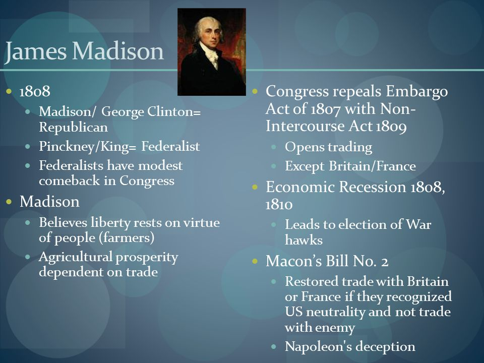 James Madison 1808. Madison/ George Clinton= Republican. Pinckney/King= Federalist. Federalists have modest comeback in Congress.