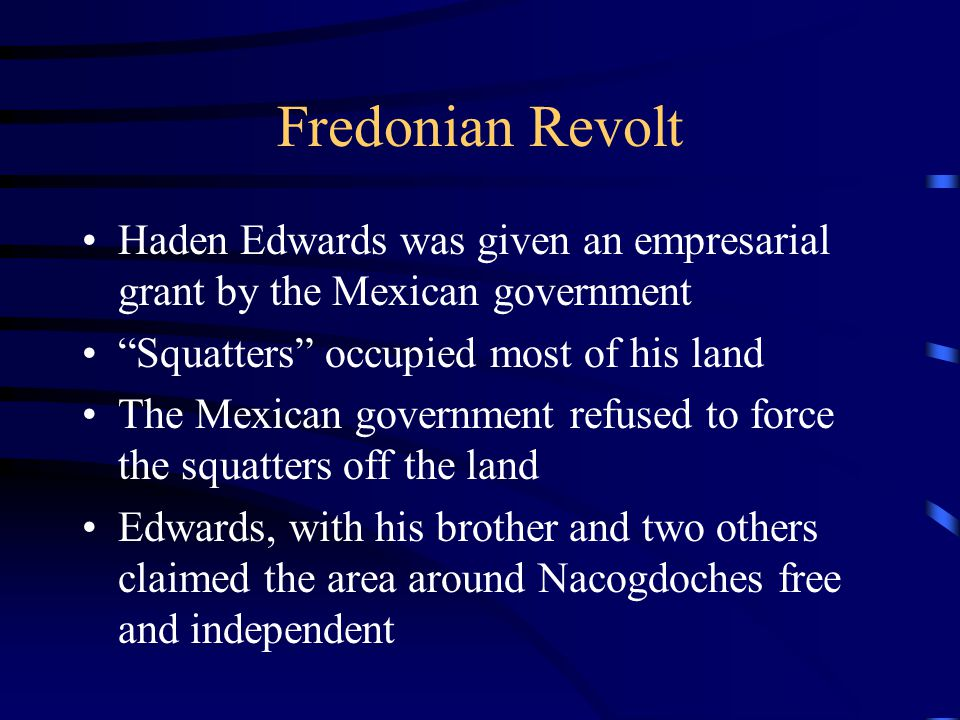 Fredonian Revolt Haden Edwards was given an empresarial grant by the Mexican government. Squatters occupied most of his land.