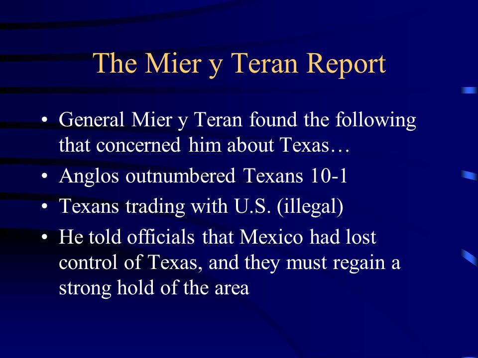 The Mier y Teran Report General Mier y Teran found the following that concerned him about Texas… Anglos outnumbered Texans 10-1.