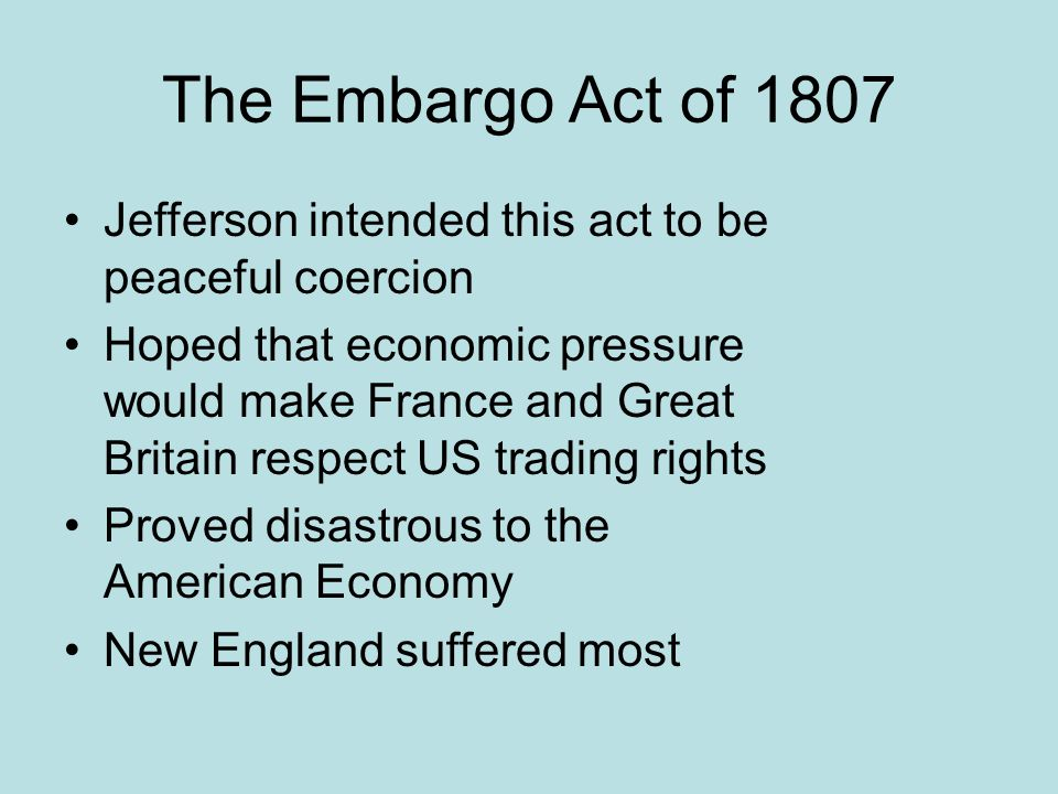 The Embargo Act of 1807 Jefferson intended this act to be peaceful coercion.