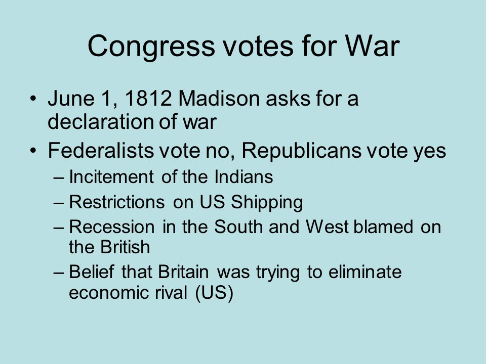 Congress votes for War June 1, 1812 Madison asks for a declaration of war. Federalists vote no, Republicans vote yes.