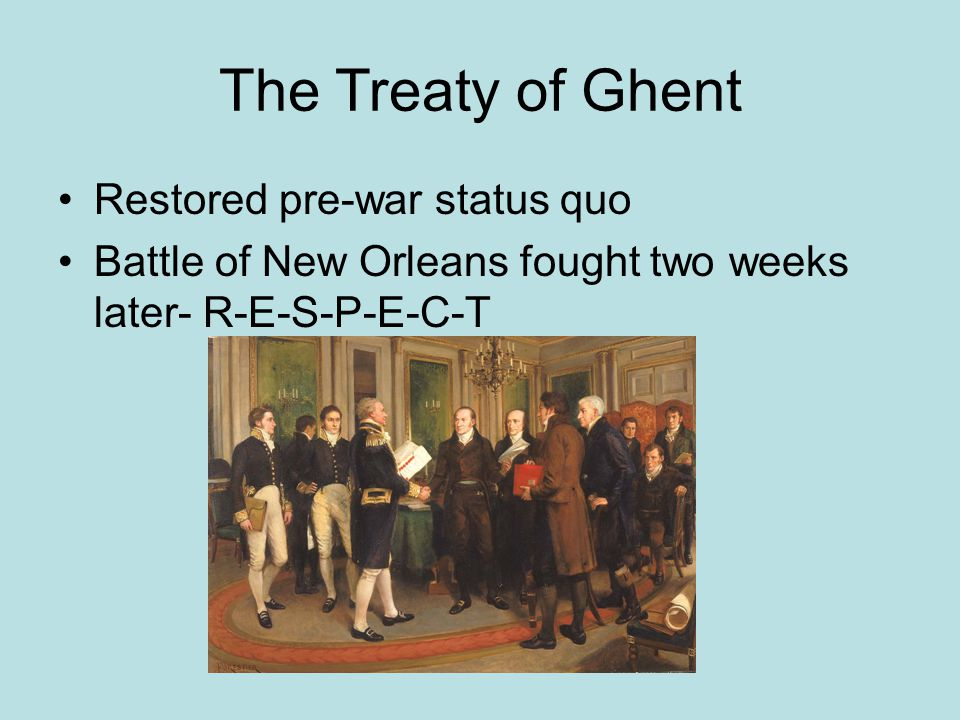 The Treaty of Ghent Restored pre-war status quo