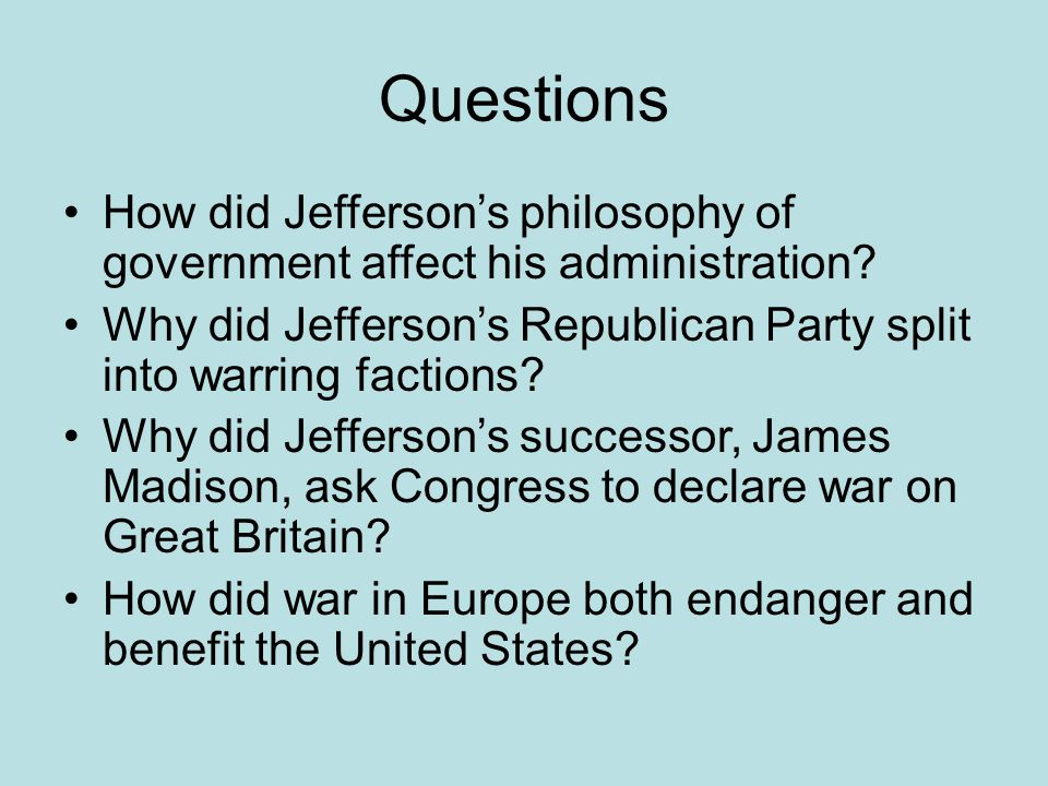 Questions How did Jefferson's philosophy of government affect his administration Why did Jefferson's Republican Party split into warring factions