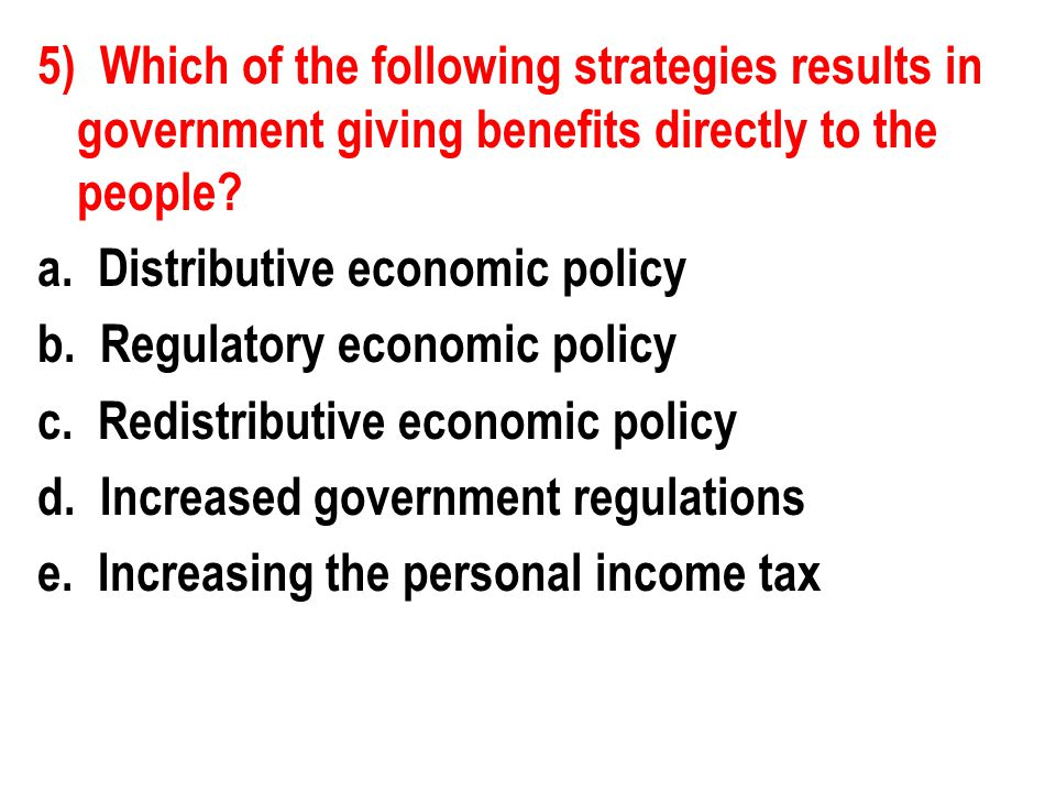 5) Which of the following strategies results in government giving benefits directly to the people.