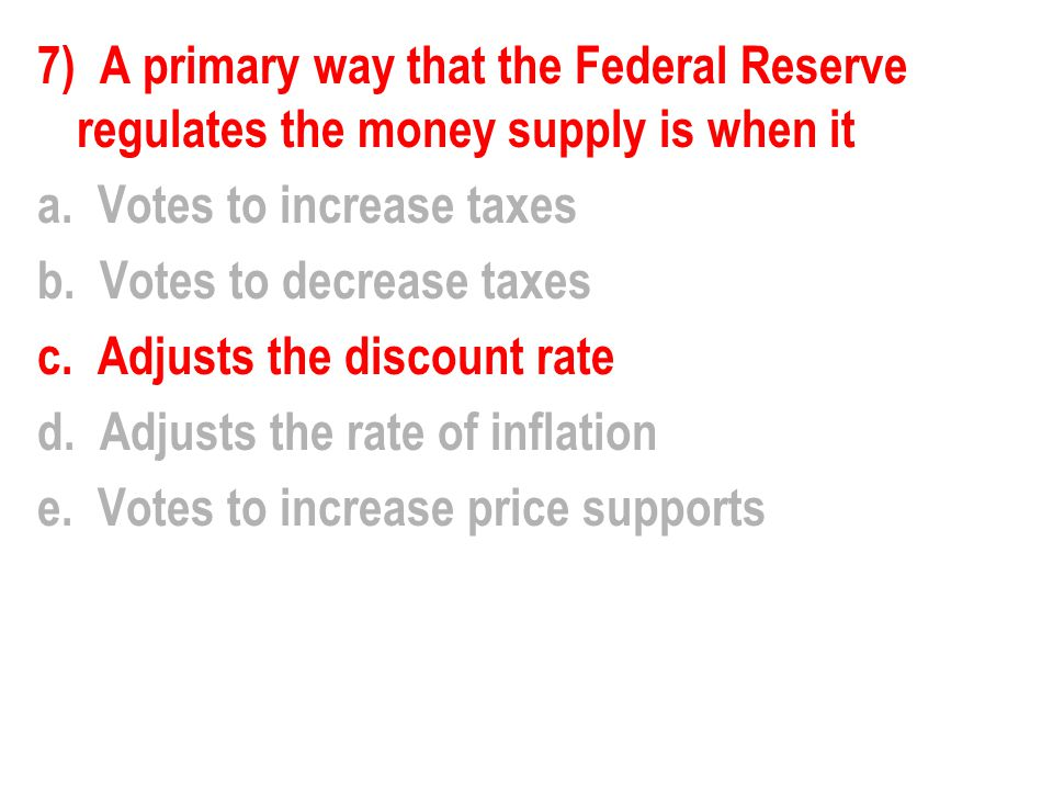 7) A primary way that the Federal Reserve regulates the money supply is when it a.