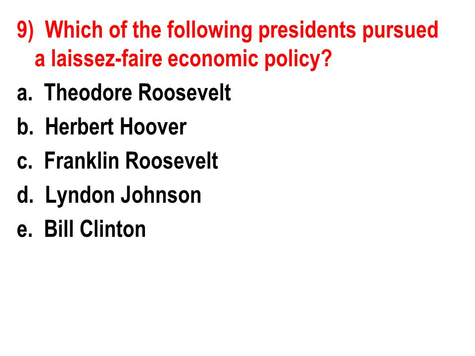 9) Which of the following presidents pursued a laissez-faire economic policy.