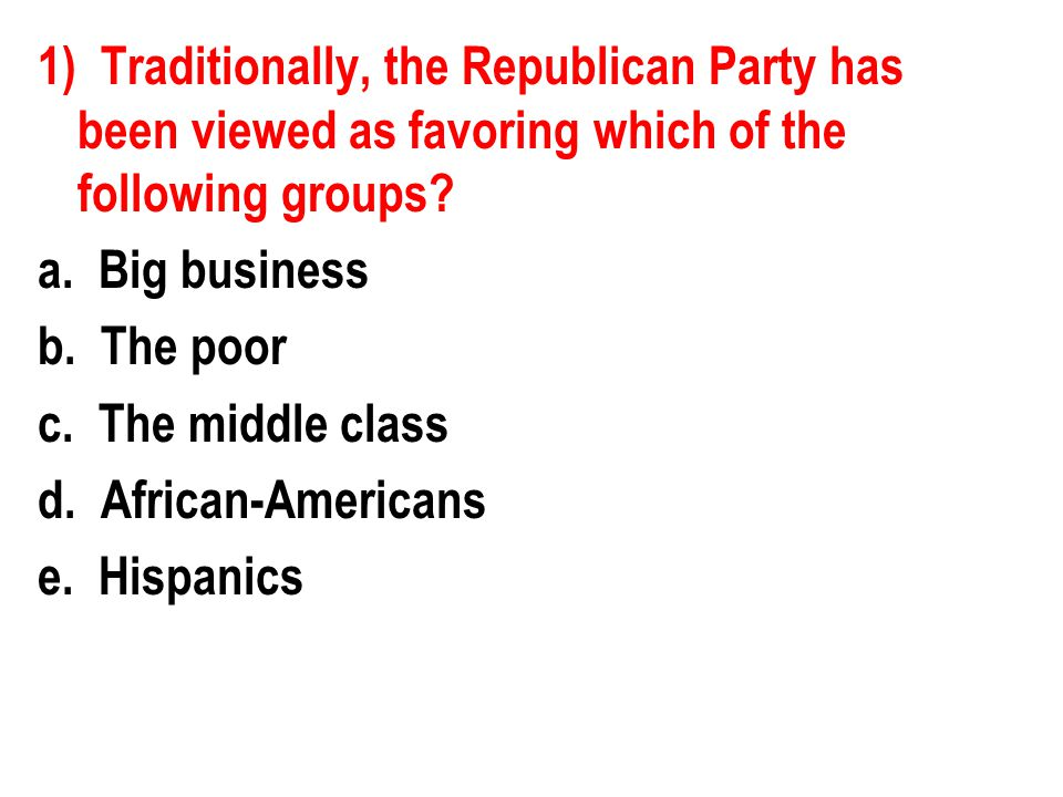 1) Traditionally, the Republican Party has been viewed as favoring which of the following groups.