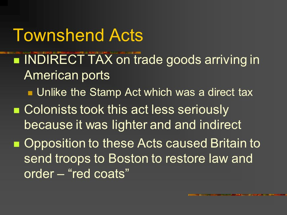 Townshend Acts INDIRECT TAX on trade goods arriving in American ports