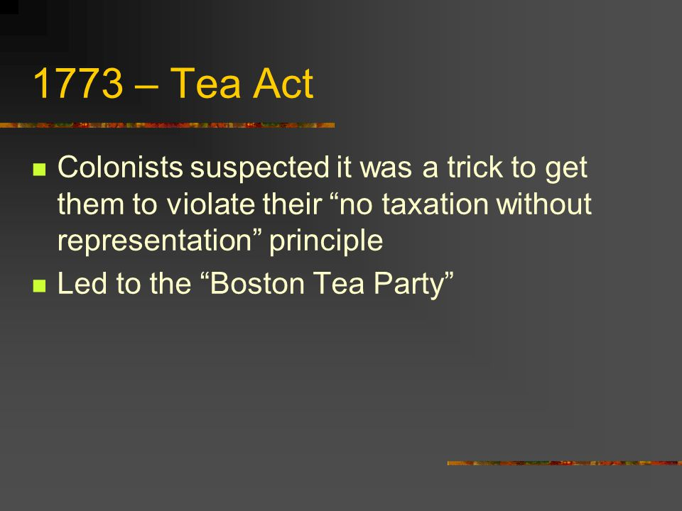 1773 – Tea Act Colonists suspected it was a trick to get them to violate their no taxation without representation principle.