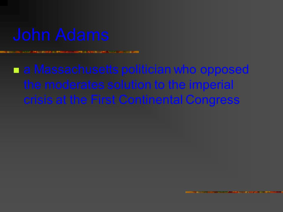 John Adams a Massachusetts politician who opposed the moderates solution to the imperial crisis at the First Continental Congress.