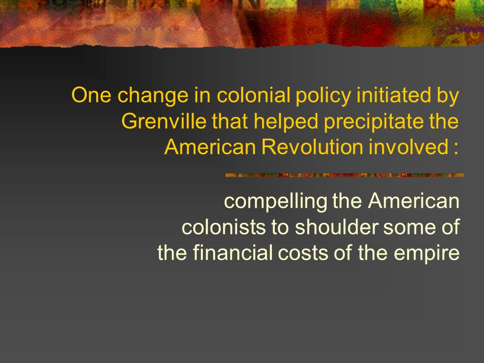 One change in colonial policy initiated by Grenville that helped precipitate the American Revolution involved :