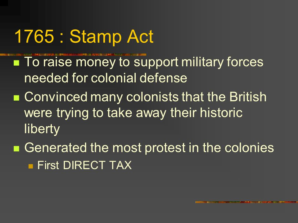 1765 : Stamp Act To raise money to support military forces needed for colonial defense.