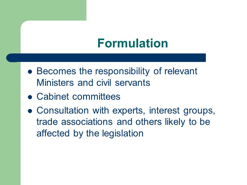 Formulation Becomes the responsibility of relevant Ministers and civil servants. Cabinet committees.