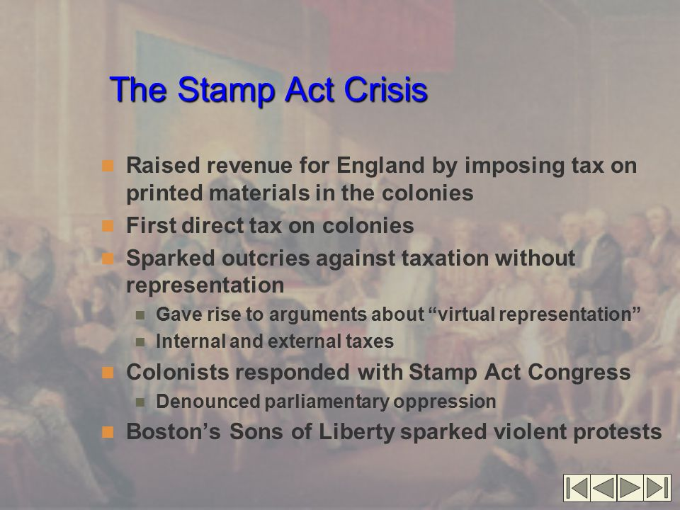 The Stamp Act Crisis Raised revenue for England by imposing tax on printed materials in the colonies.