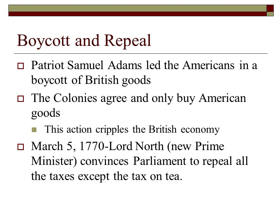 Boycott and Repeal Patriot Samuel Adams led the Americans in a boycott of British goods. The Colonies agree and only buy American goods.