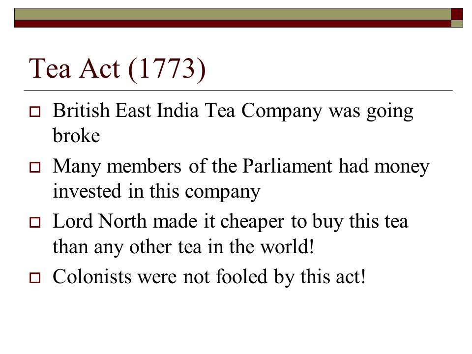 Tea Act (1773) British East India Tea Company was going broke