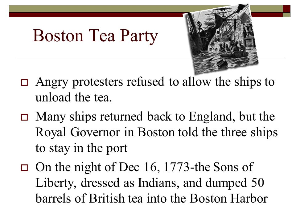 Boston Tea Party Angry protesters refused to allow the ships to unload the tea.