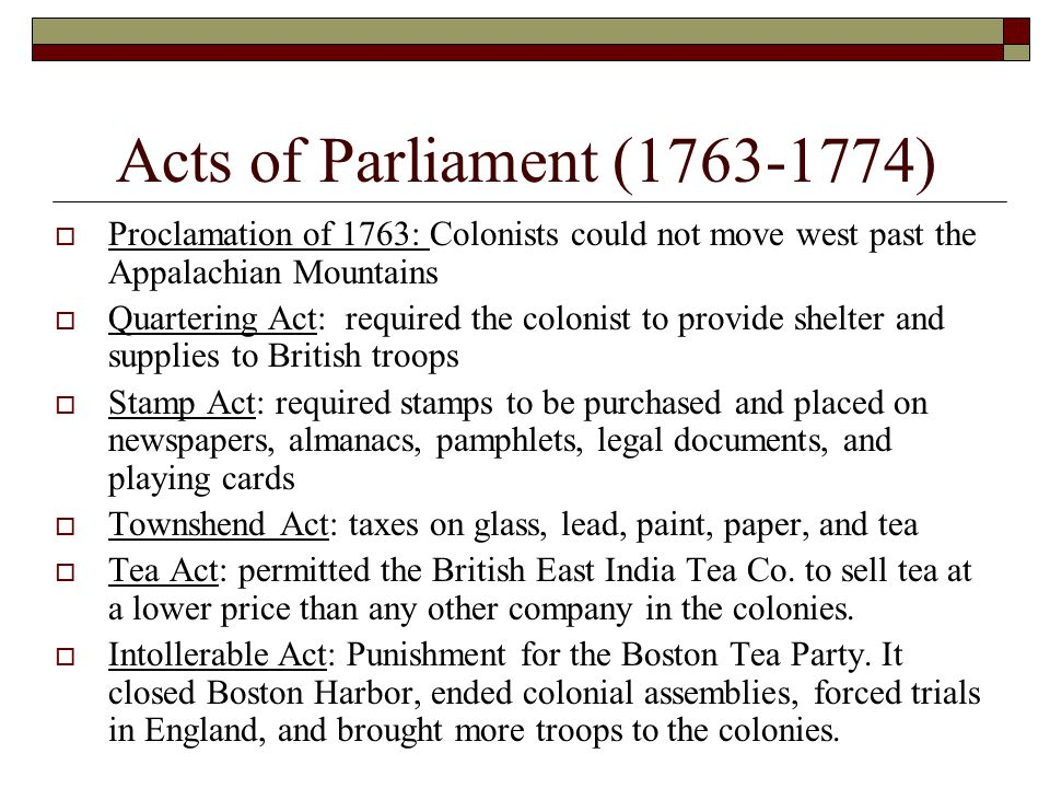 Acts of Parliament (1763-1774) Proclamation of 1763: Colonists could not move west past the Appalachian Mountains.