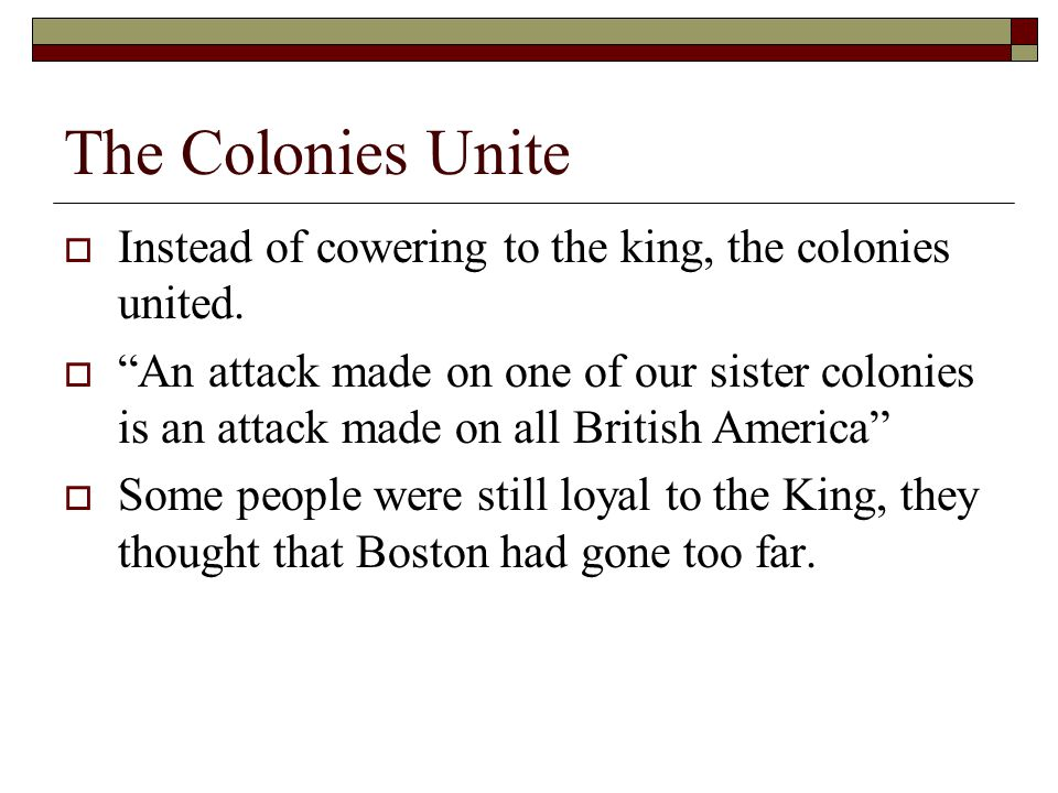 The Colonies Unite Instead of cowering to the king, the colonies united.