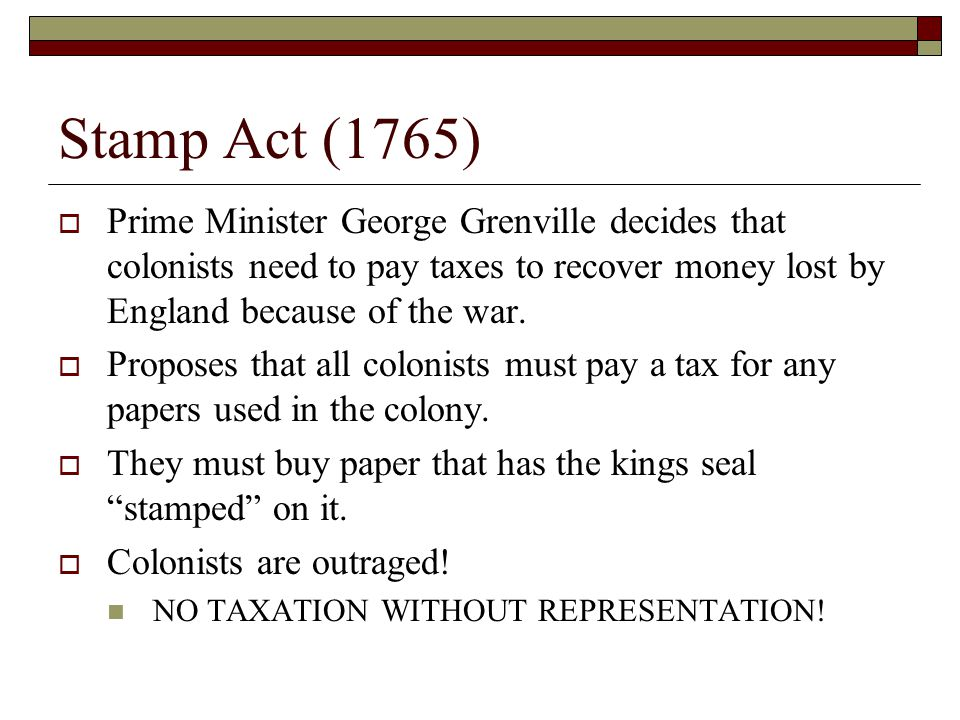 Stamp Act (1765) Prime Minister George Grenville decides that colonists need to pay taxes to recover money lost by England because of the war.