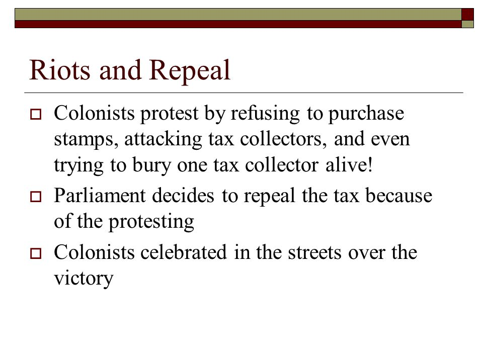 Riots and Repeal Colonists protest by refusing to purchase stamps, attacking tax collectors, and even trying to bury one tax collector alive!