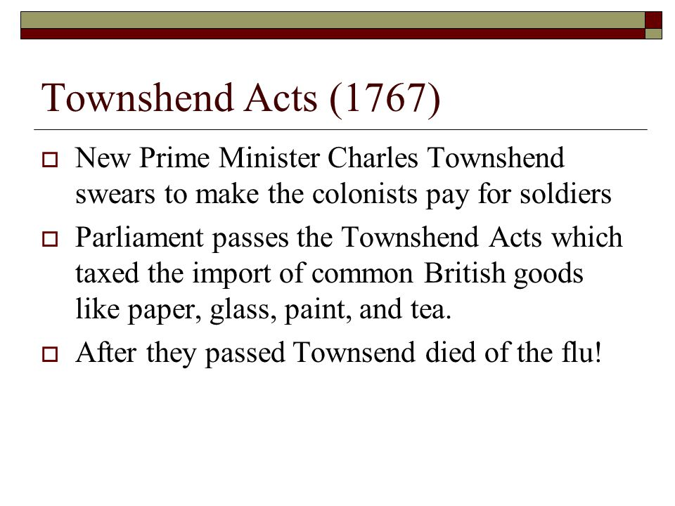 Townshend Acts (1767) New Prime Minister Charles Townshend swears to make the colonists pay for soldiers.