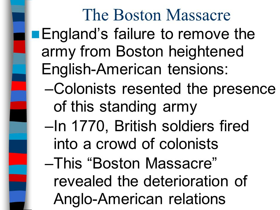The Boston Massacre England's failure to remove the army from Boston heightened English-American tensions: