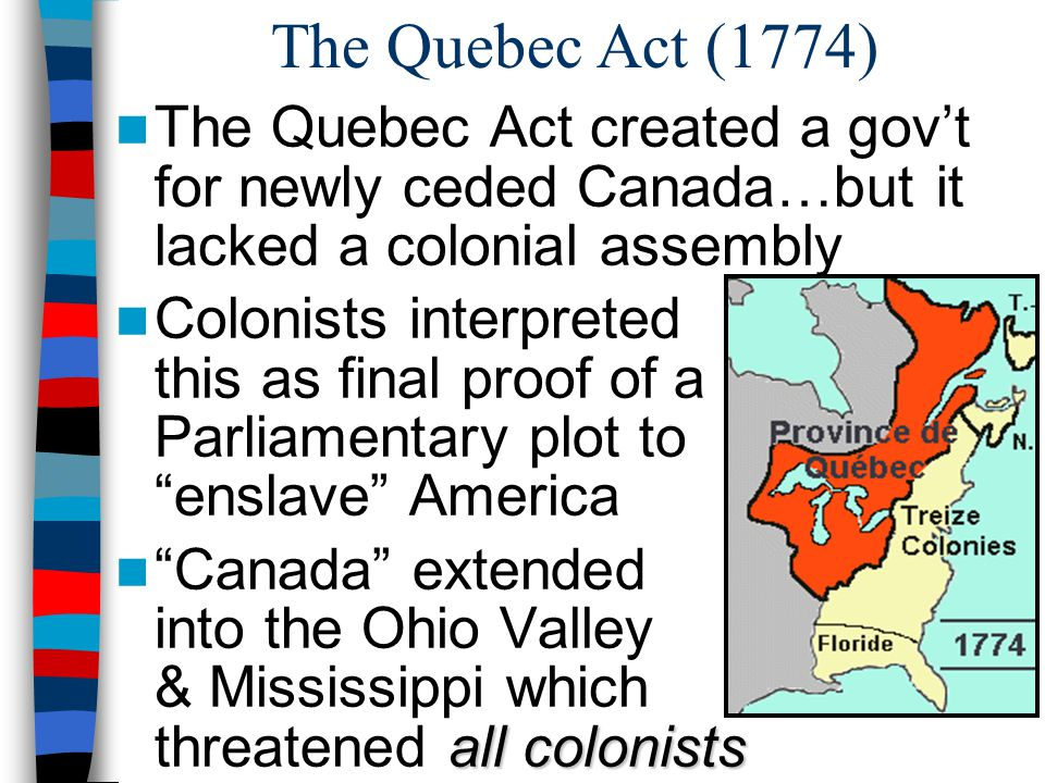 The Quebec Act (1774) The Quebec Act created a gov't for newly ceded Canada…but it lacked a colonial assembly.