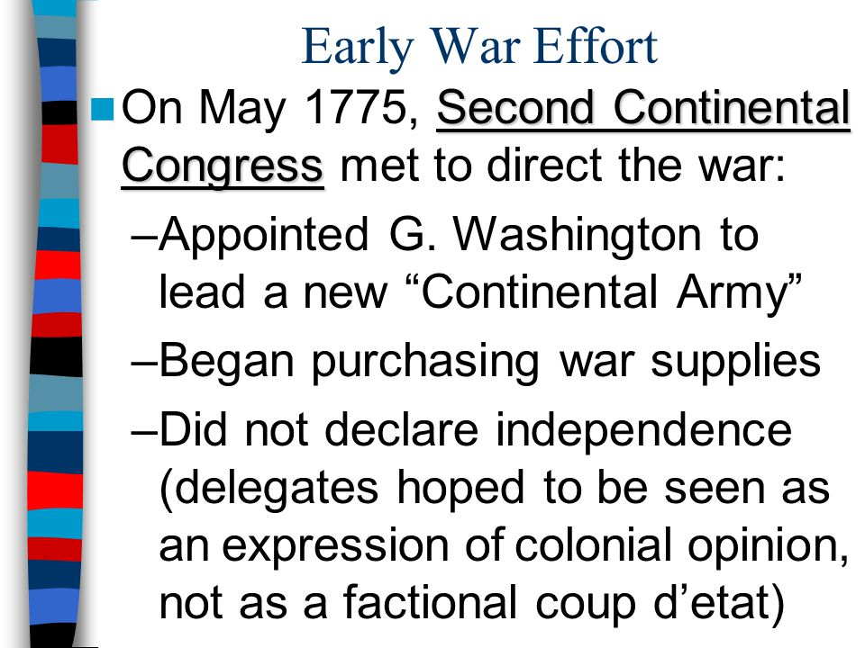 Early War Effort On May 1775, Second Continental Congress met to direct the war: Appointed G. Washington to lead a new Continental Army