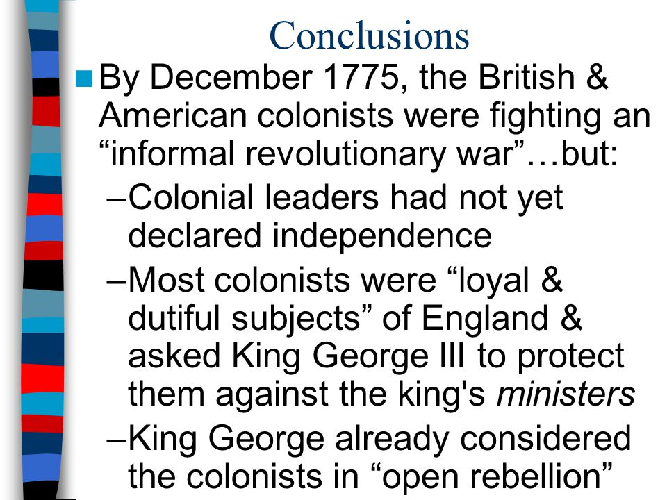 Conclusions By December 1775, the British & American colonists were fighting an informal revolutionary war …but: