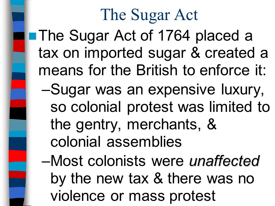 The Sugar Act The Sugar Act of 1764 placed a tax on imported sugar & created a means for the British to enforce it: