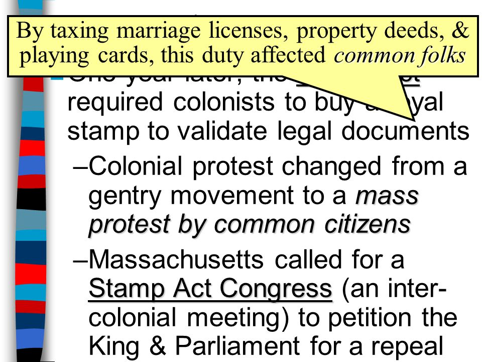 The Stamp Act By taxing marriage licenses, property deeds, & playing cards, this duty affected common folks.