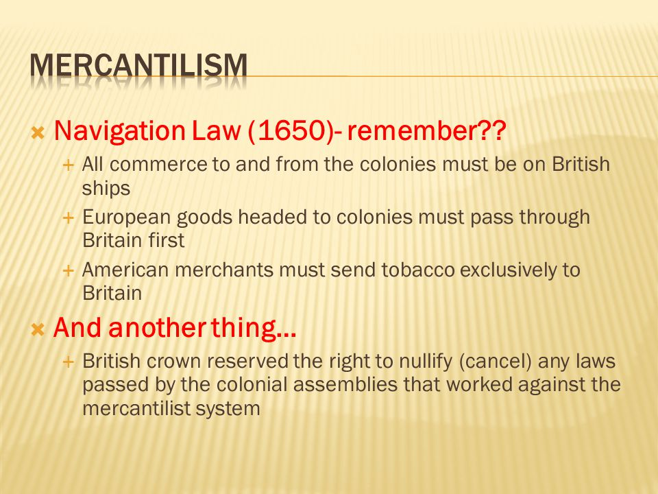 mercantilism Navigation Law (1650)- remember And another thing…