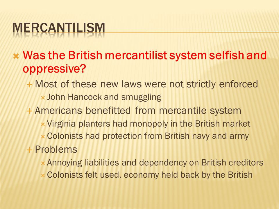 mercantilism Was the British mercantilist system selfish and oppressive Most of these new laws were not strictly enforced.