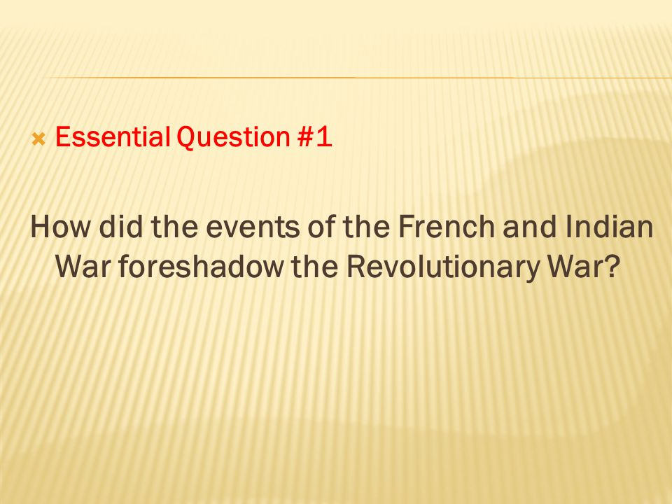 Essential Question #1 How did the events of the French and Indian War foreshadow the Revolutionary War
