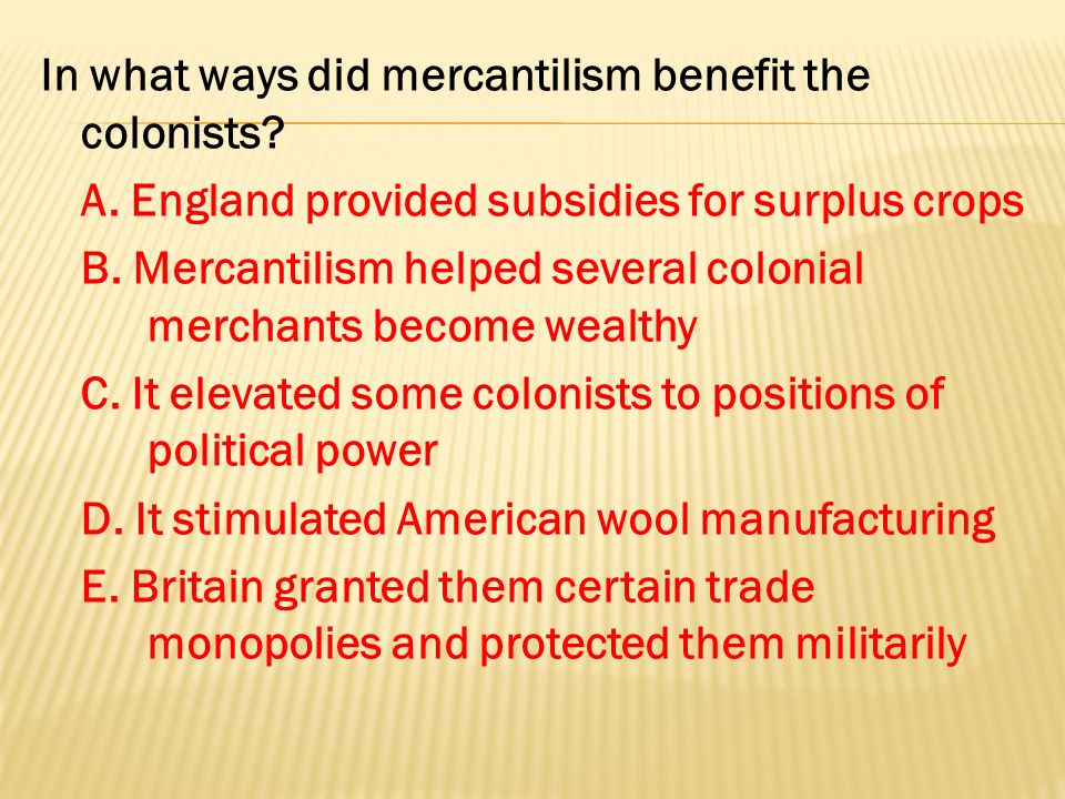 In what ways did mercantilism benefit the colonists. A