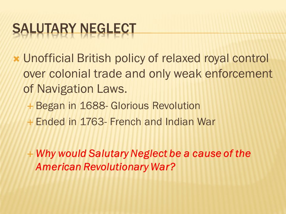 Salutary Neglect Unofficial British policy of relaxed royal control over colonial trade and only weak enforcement of Navigation Laws.