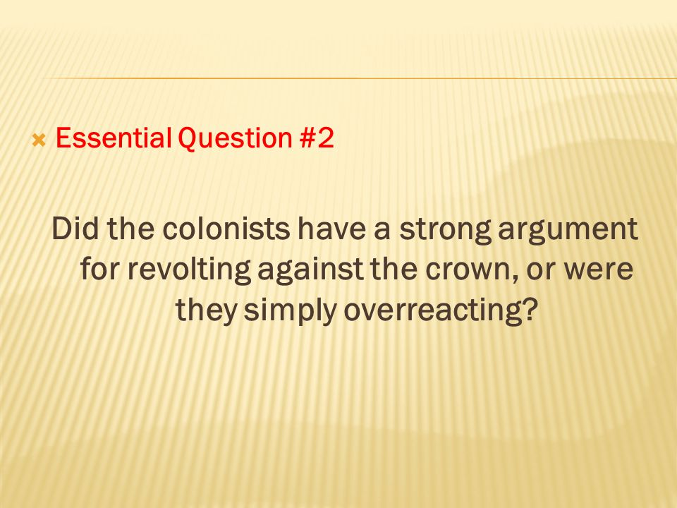 Essential Question #2 Did the colonists have a strong argument for revolting against the crown, or were they simply overreacting