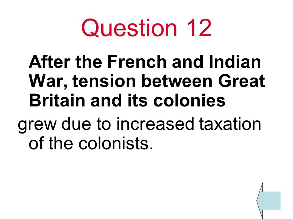 Question 12 After the French and Indian War, tension between Great Britain and its colonies.