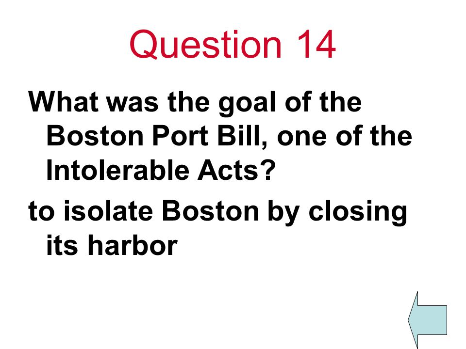 Question 14 What was the goal of the Boston Port Bill, one of the Intolerable Acts.