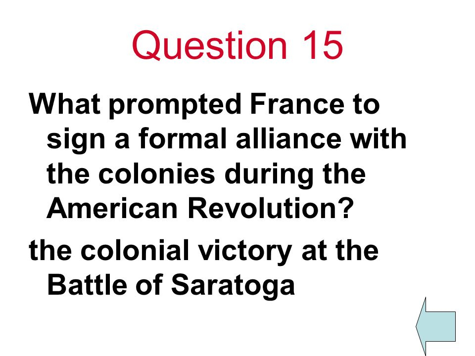 Question 15 What prompted France to sign a formal alliance with the colonies during the American Revolution