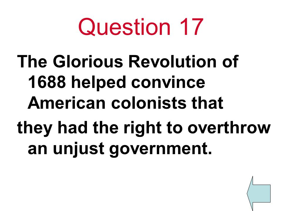 Question 17 The Glorious Revolution of 1688 helped convince American colonists that.